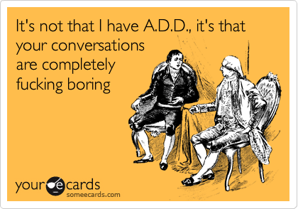 It's not that I have A.D.D., it's that your conversations