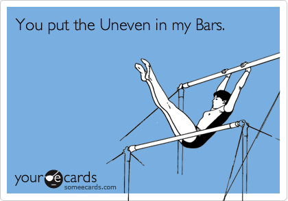 You put the Uneven in my Bars.
