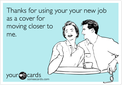 Thanks for using your your new job as a cover for