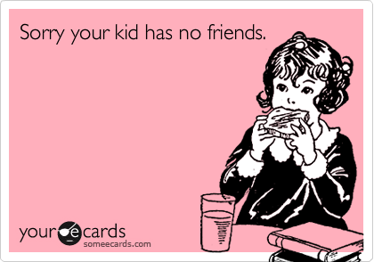 Sorry your kid has no friends.