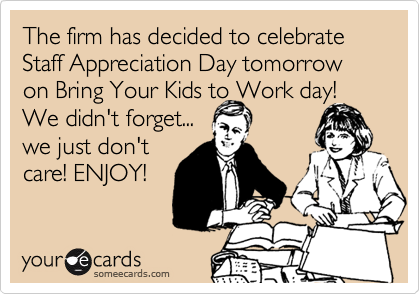 The firm has decided to celebrate Staff Appreciation Day tomorrow on Bring Your Kids to Work day! We didn't forget... we just don't  care! ENJOY!