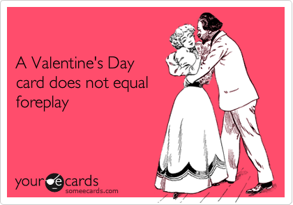 A Valentine's Day card does not equal foreplay