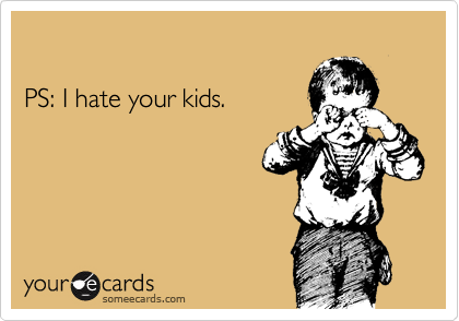 PS: I hate your kids.