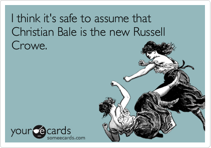 I think it's safe to assume that Christian Bale is the new Russell Crowe.