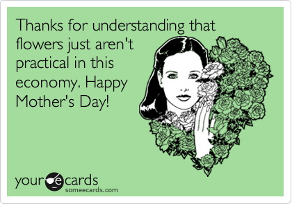 Thanks for understanding that flowers just aren't practical in this economy. Happy Mother's Day!
