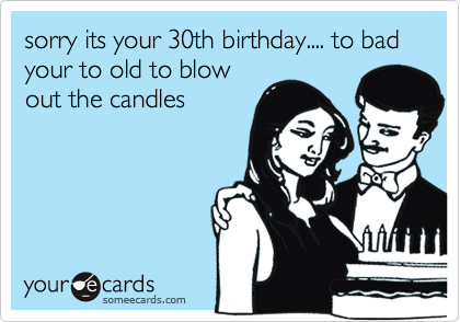 sorry its your 30th birthday.... to bad your to old to blowout the candles
