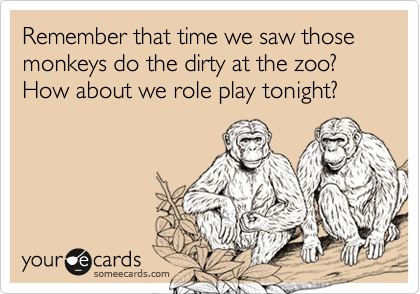 Remember that time we saw those monkeys do the dirty at the zoo?  How about we role play tonight?