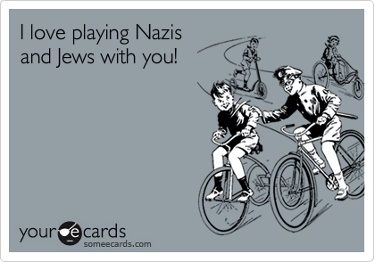 I love playing Nazisand Jews with you!