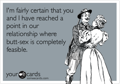 I'm fairly certain that youand I have reached apoint in ourrelationship wherebutt-sex is completelyfeasible.