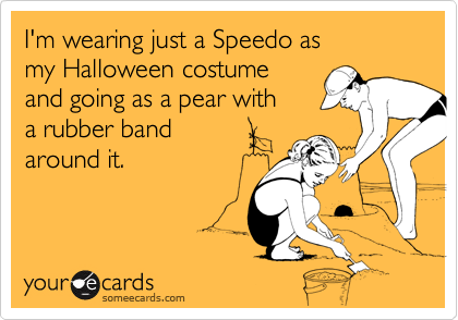 I'm wearing just a Speedo as my Halloween costume and going as a pear with a rubber bandaround it.