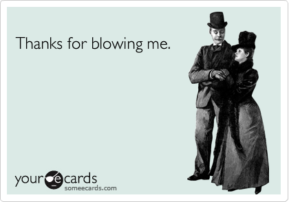 Thanks for blowing me.