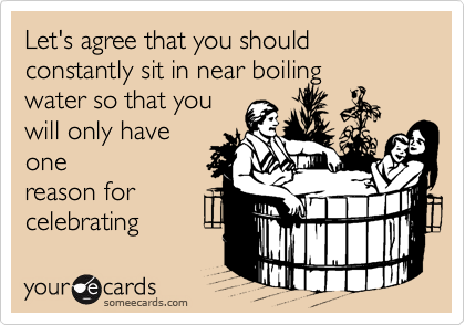 Let's agree that you should constantly sit in near boiling