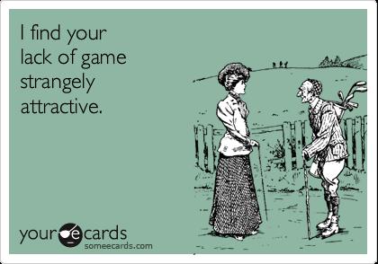 I find yourlack of gamestrangelyattractive.