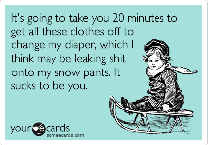 It's going to take you 20 minutes to get all these clothes off to
