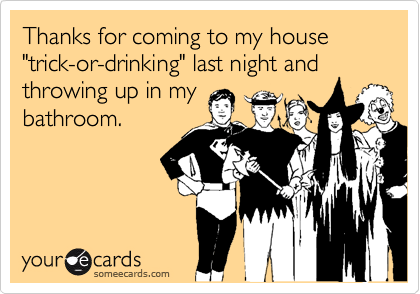 """Thanks for coming to my house """"trick-or-drinking"""" last night andthrowing up in mybathroom."""