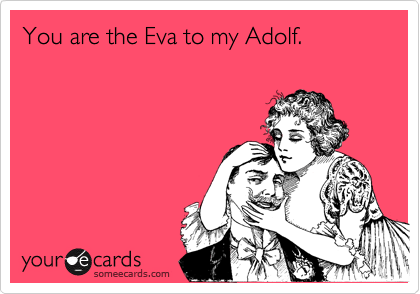 You are the Eva to my Adolf.