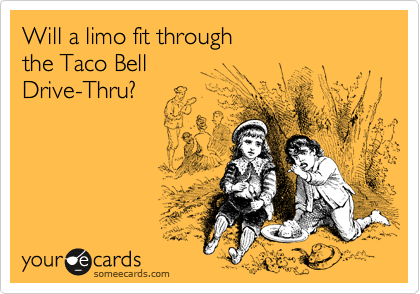 Will a limo fit through the Taco Bell Drive-Thru?