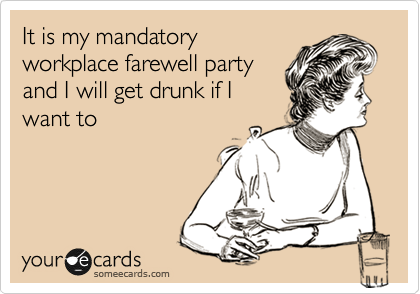 It is my mandatory workplace farewell party and I will get drunk if I want to