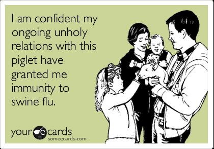I am confident myongoing unholyrelations with thispiglet havegranted meimmunity toswine flu.