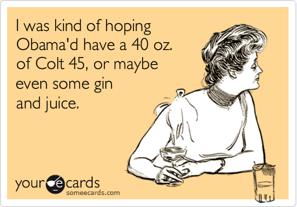 I was kind of hoping Obama'd have a 40 oz.  of Colt 45, or maybe  even some gin and juice.