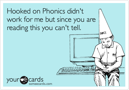 Hooked on Phonics didn't work for me but since you are reading this you can't tell.