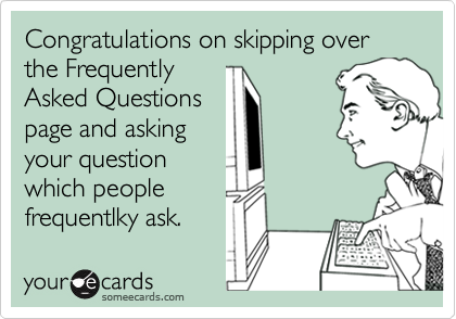 Congratulations on skipping over the Frequently Asked Questions page and asking your question which people frequentlky ask.