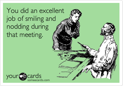 You did an excellentjob of smiling andnodding duringthat meeting.