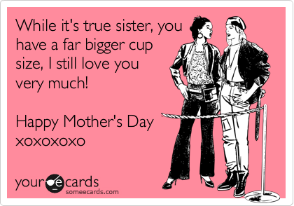 While it's true sister, you have a far bigger cup size, I still love you very much!   Happy Mother's Day xoxoxoxo