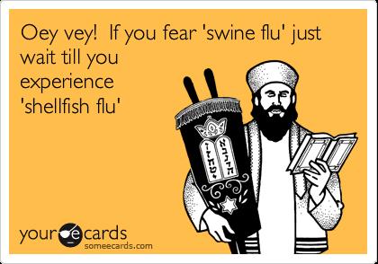 Oey vey!  If you fear 'swine flu' just wait till you experience 'shellfish flu'