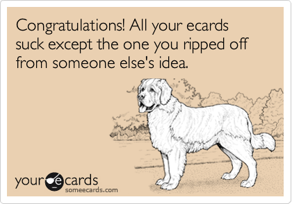 Congratulations! All your ecards suck except the one you ripped off from someone else's idea.