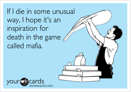If I die in some unusualway, I hope it's aninspiration fordeath in the gamecalled mafia.
