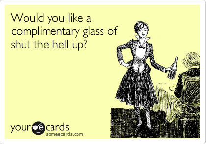 Would you like acomplimentary glass ofshut the hell up?