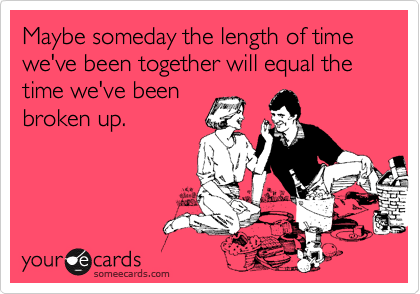 Maybe someday the length of time we've been together will equal the time we've beenbroken up.