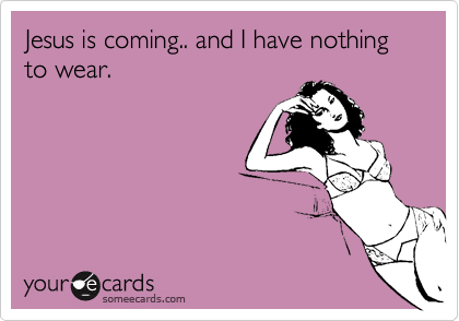 Jesus is coming.. and I have nothing to wear.