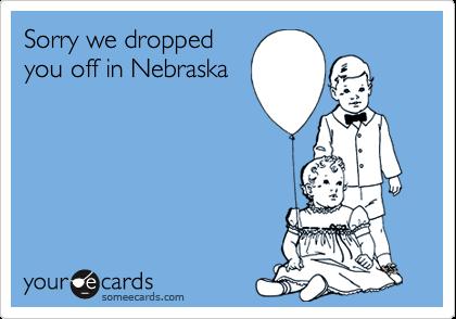 Sorry we droppedyou off in Nebraska