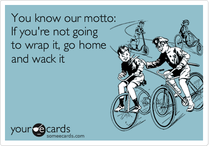 You know our motto:If you're not goingto wrap it, go homeand wack it