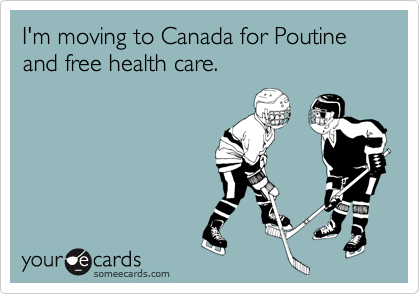 I'm moving to Canada for Poutine and free health care.