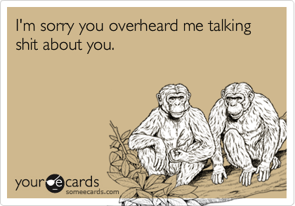 I'm sorry you overheard me talking shit about you.