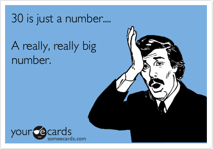 30 is just a number....  A really, really big number.