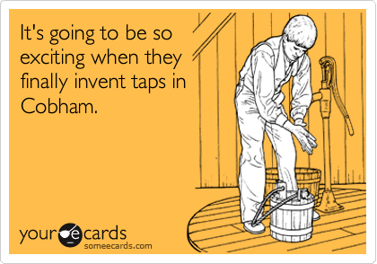 It's going to be soexciting when theyfinally invent taps inCobham.