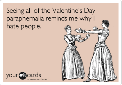 Seeing all of the Valentine's Day paraphernalia reminds me why Ihate people.