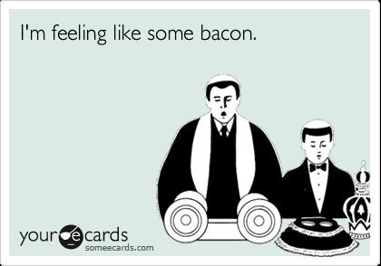 I'm feeling like some bacon.