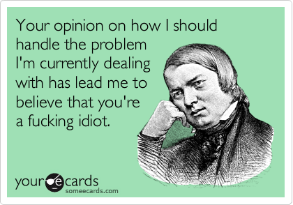 Your opinion on how I should handle the problem I'm currently dealing with has lead me to believe that you're a fucking idiot.