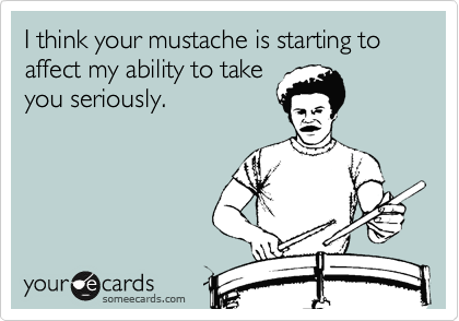 I think your mustache is starting to affect my ability to take you seriously.