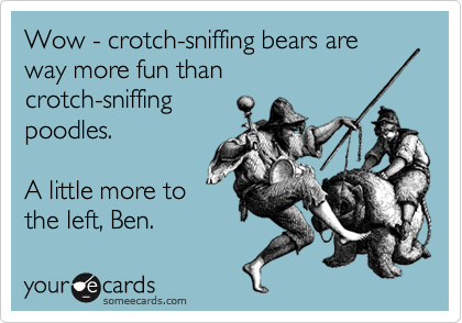 Wow - crotch-sniffing bears are way more fun than crotch-sniffing poodles.  A little more to the left, Ben.