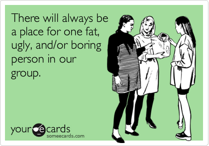 There will always bea place for one fat,ugly, and/or boringperson in ourgroup.