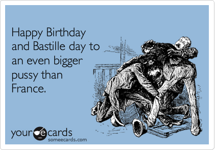 Happy Birthday  and Bastille day to  an even bigger pussy than France.
