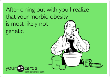 After dining out with you I realize that your morbid obesity