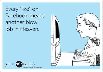 """Every """"like"""" on  Facebook means  another blow job in Heaven."""