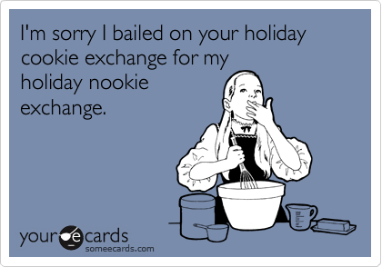 I'm sorry I bailed on your holiday cookie exchange for my holiday nookie exchange.